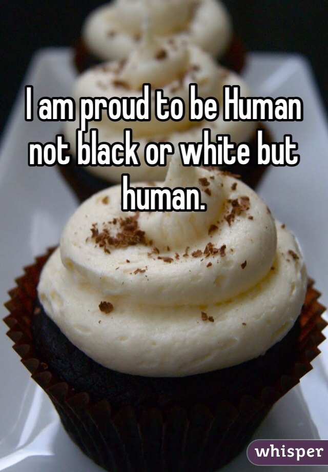 I am proud to be Human not black or white but human.