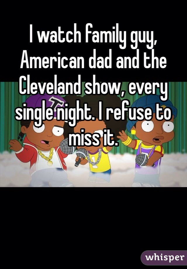 I watch family guy, American dad and the Cleveland show, every single night. I refuse to miss it.