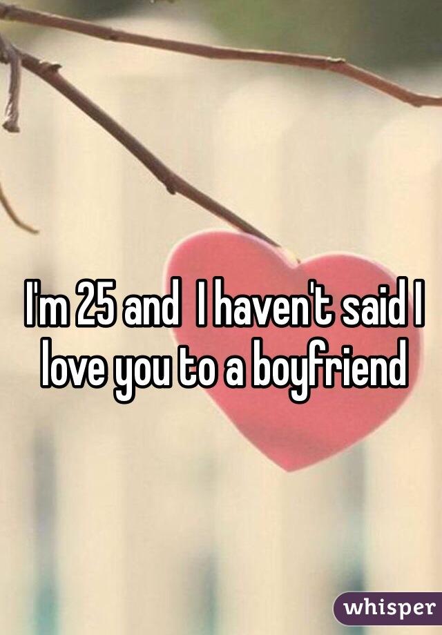 I'm 25 and  I haven't said I love you to a boyfriend