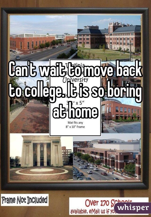 Can't wait to move back to college. It is so boring at home