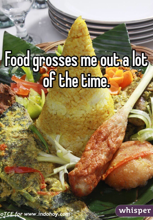 Food grosses me out a lot of the time.