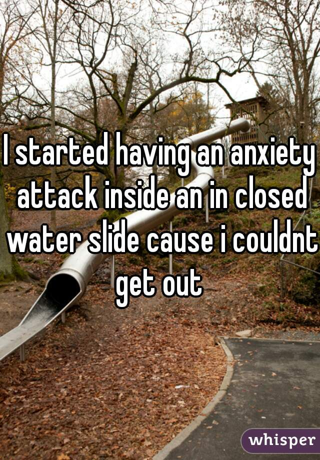 I started having an anxiety attack inside an in closed water slide cause i couldnt get out