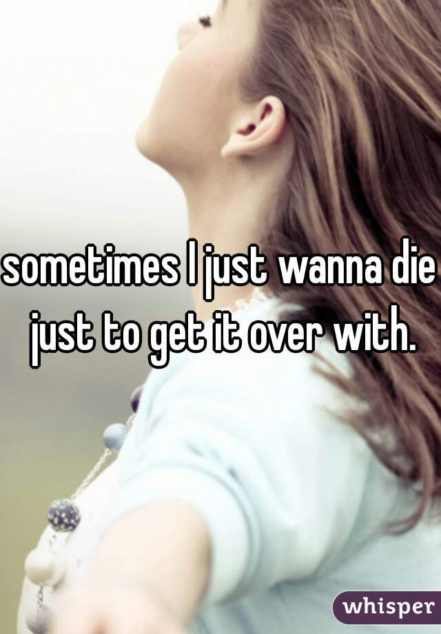 sometimes I just wanna die just to get it over with.