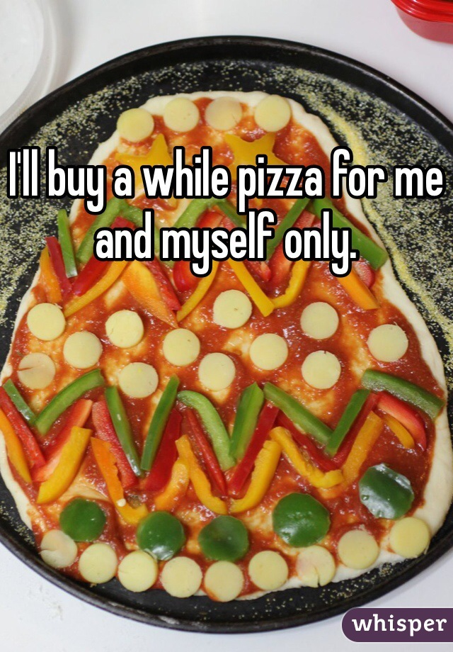 I'll buy a while pizza for me and myself only.