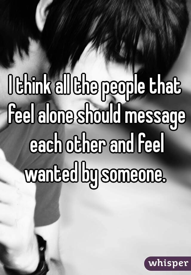 I think all the people that feel alone should message each other and feel wanted by someone.