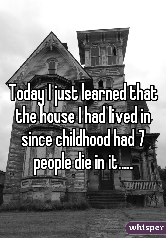 Today I just learned that the house I had lived in since childhood had 7 people die in it.....