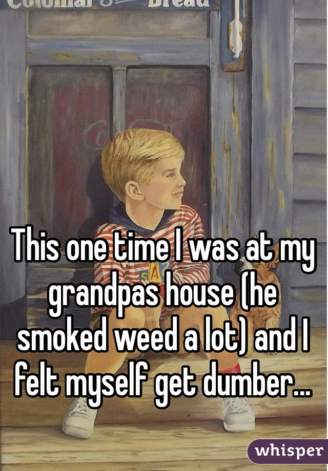 This one time I was at my grandpas house (he smoked weed a lot) and I felt myself get dumber...