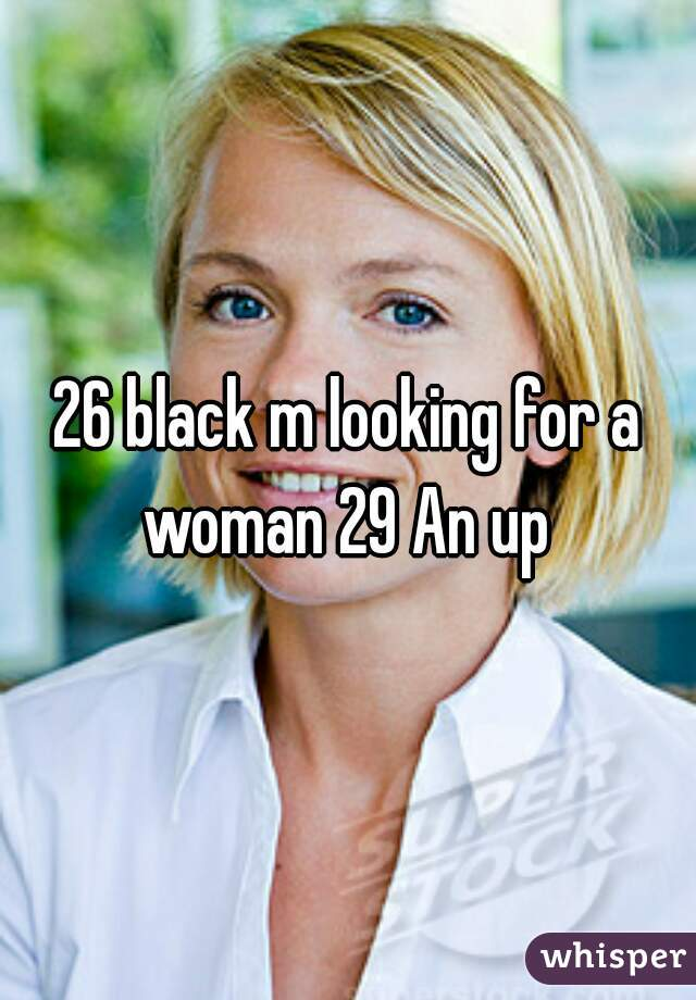 26 black m looking for a woman 29 An up
