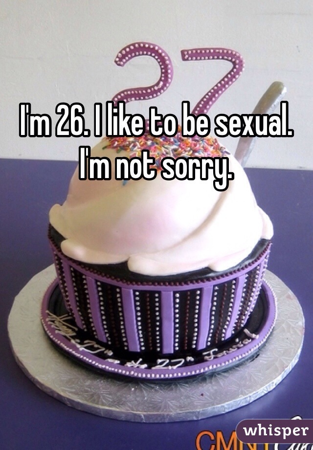 I'm 26. I like to be sexual. I'm not sorry.