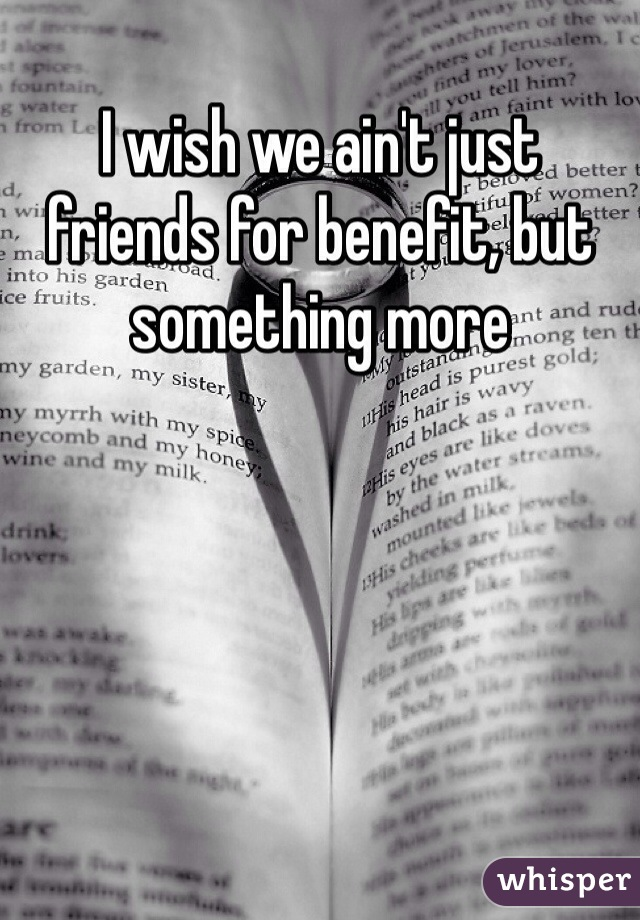 I wish we ain't just friends for benefit, but something more