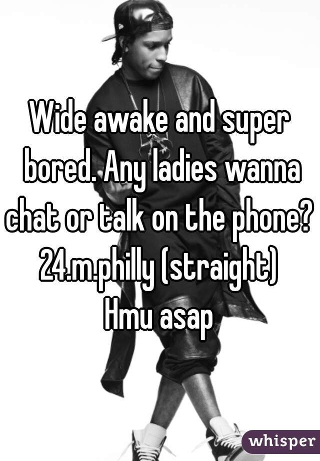 Wide awake and super bored. Any ladies wanna chat or talk on the phone?   24.m.philly (straight)  Hmu asap