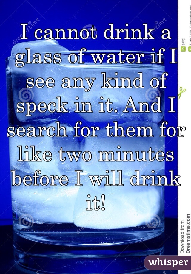 I cannot drink a glass of water if I see any kind of speck in it. And I search for them for like two minutes before I will drink it!