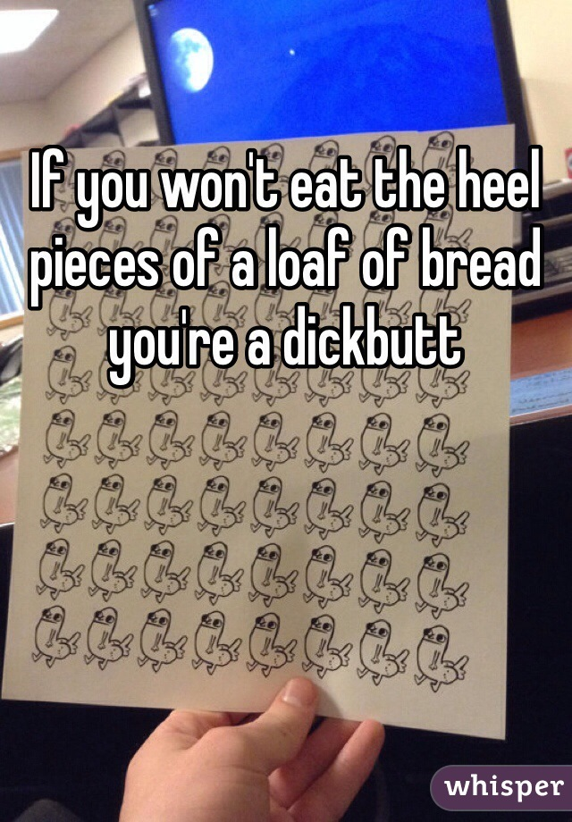 If you won't eat the heel pieces of a loaf of bread you're a dickbutt