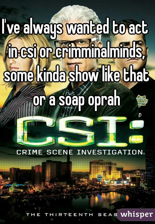 I've always wanted to act in csi or crimminalminds, some kinda show like that or a soap oprah