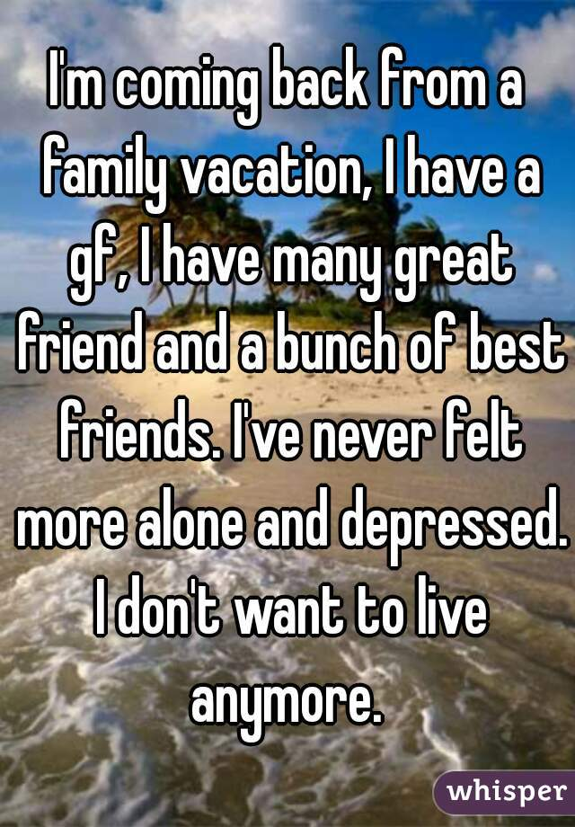 I'm coming back from a family vacation, I have a gf, I have many great friend and a bunch of best friends. I've never felt more alone and depressed. I don't want to live anymore.