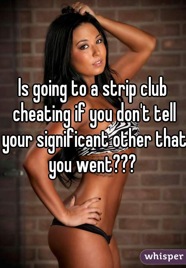 Is going to a strip club cheating if you don't tell your significant other that you went???
