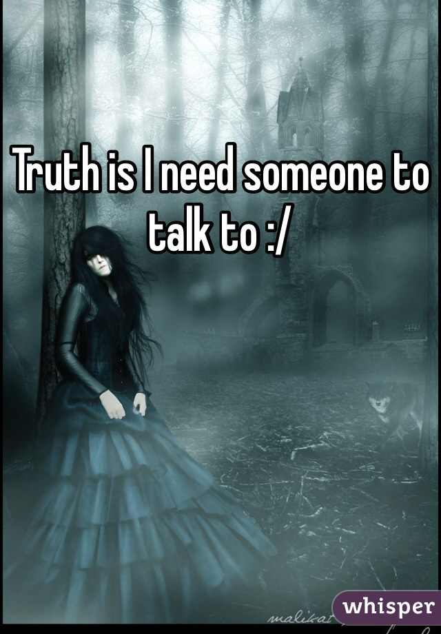 Truth is I need someone to talk to :/