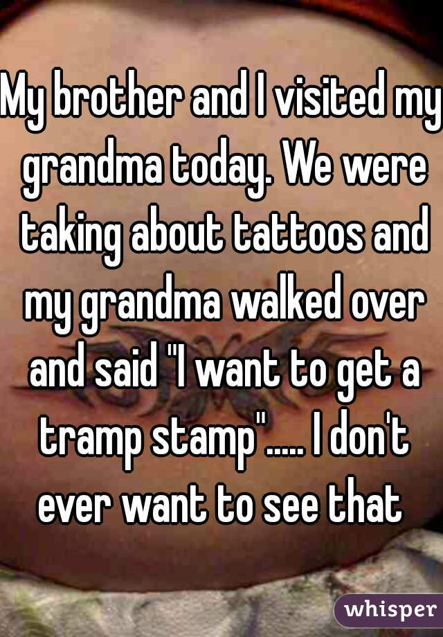 """My brother and I visited my grandma today. We were taking about tattoos and my grandma walked over and said """"I want to get a tramp stamp""""..... I don't ever want to see that"""