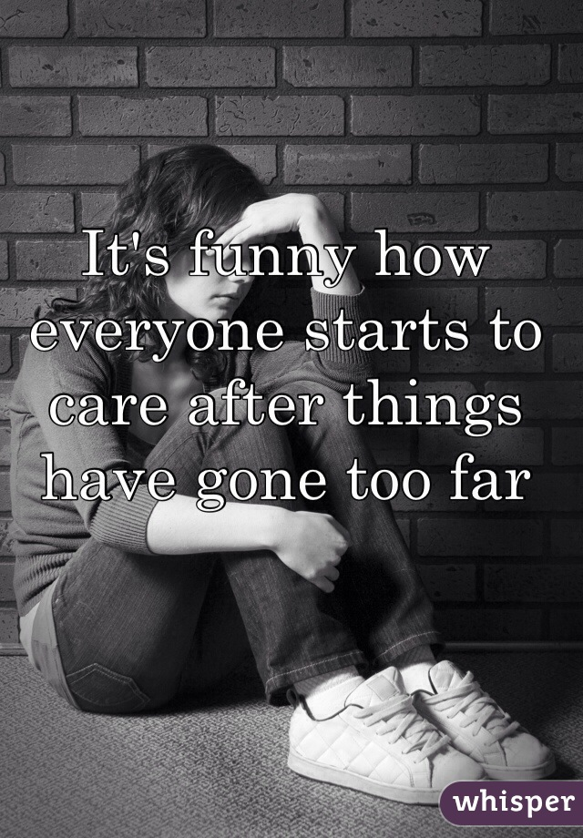 It's funny how everyone starts to care after things have gone too far