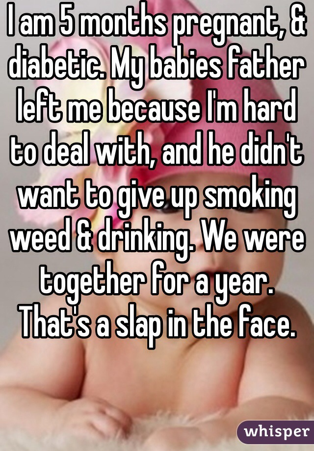 I am 5 months pregnant, & diabetic. My babies father left me because I'm hard to deal with, and he didn't want to give up smoking weed & drinking. We were together for a year. That's a slap in the face.