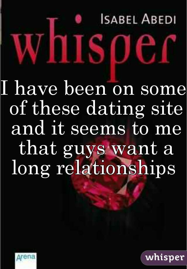 I have been on some of these dating site and it seems to me that guys want a long relationships
