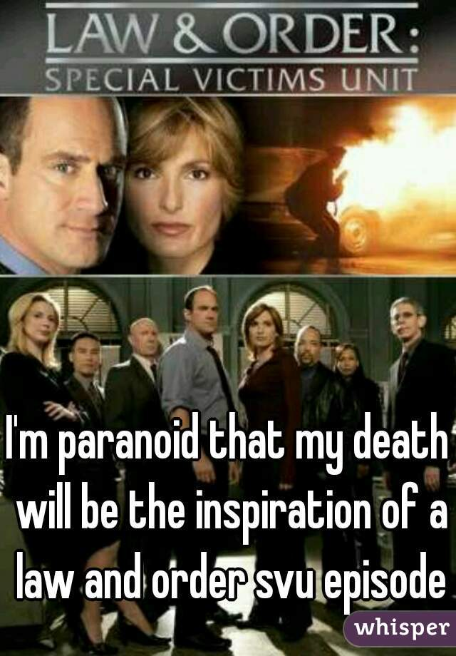I'm paranoid that my death will be the inspiration of a law and order svu episode