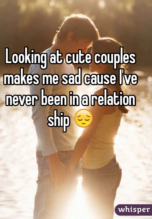 Looking at cute couples makes me sad cause I've never been in a relation ship 😔