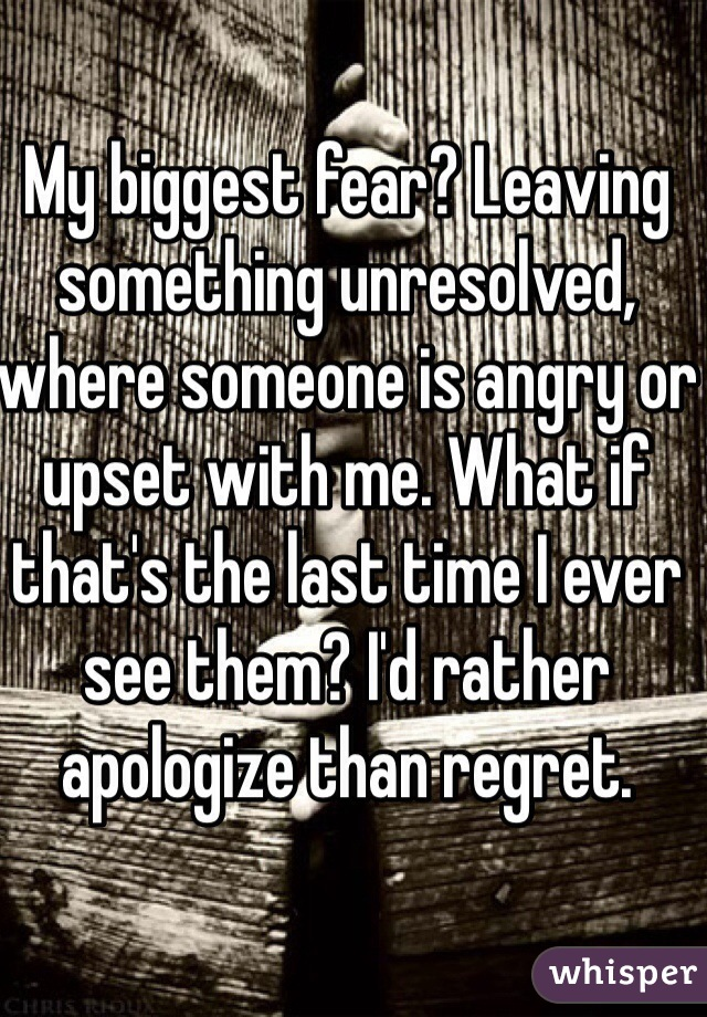 My biggest fear? Leaving something unresolved, where someone is angry or upset with me. What if that's the last time I ever see them? I'd rather apologize than regret.