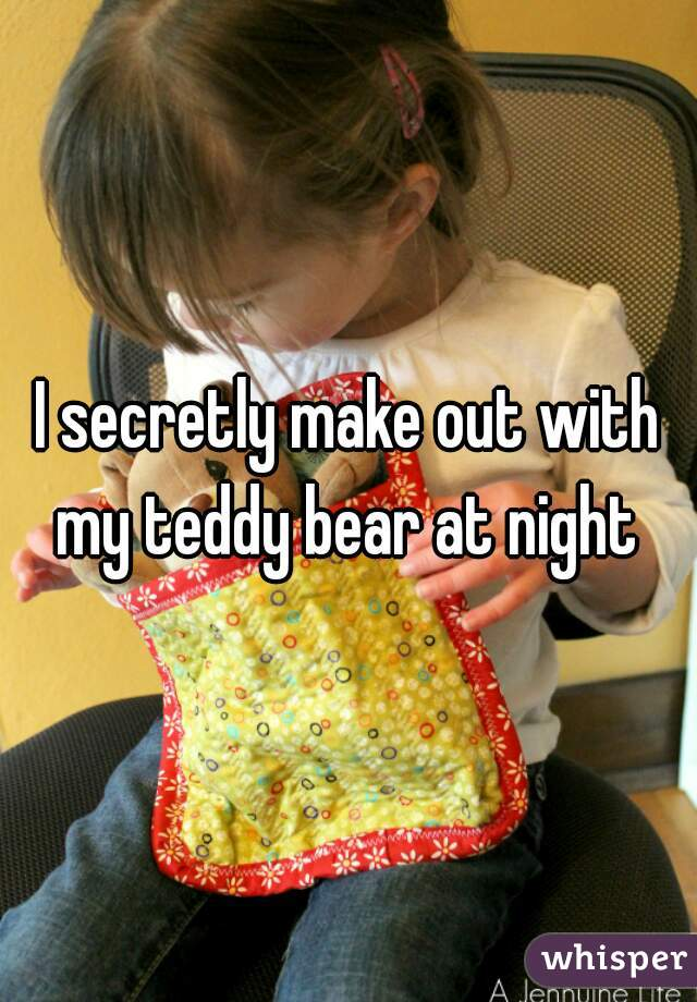 I secretly make out with my teddy bear at night