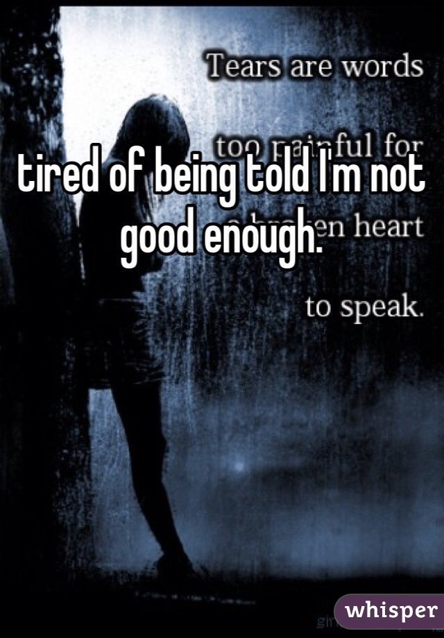 tired of being told I'm not good enough.
