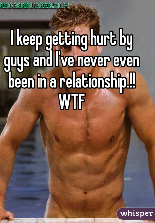 I keep getting hurt by guys and I've never even been in a relationship.!! WTF