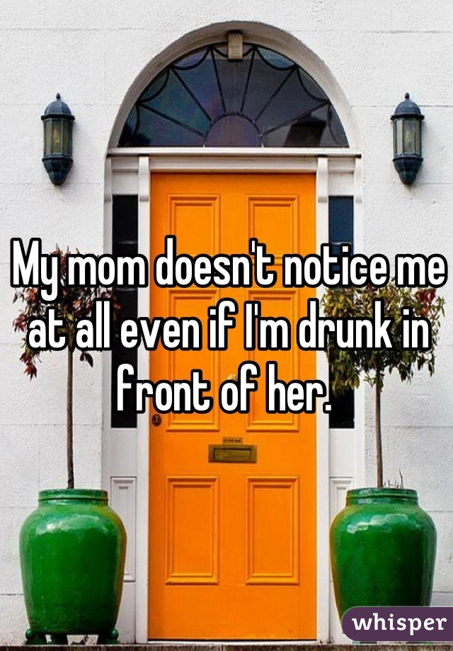 My mom doesn't notice me at all even if I'm drunk in front of her.