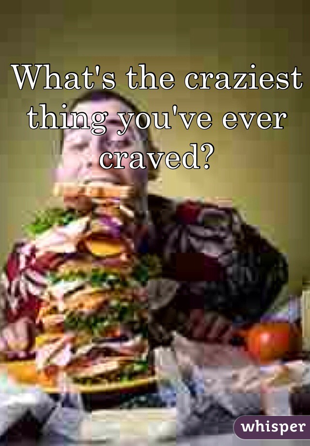 What's the craziest thing you've ever craved?