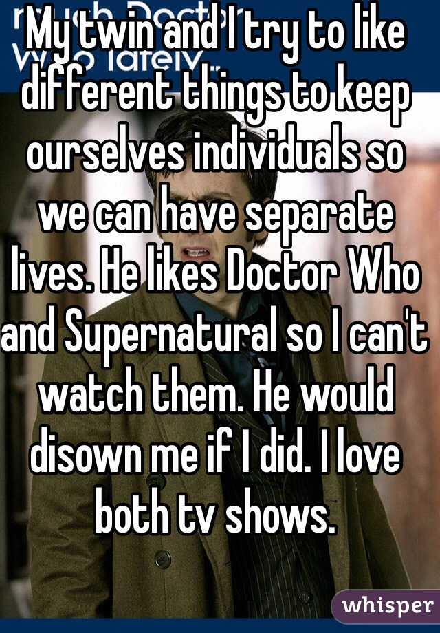 My twin and I try to like different things to keep ourselves individuals so we can have separate lives. He likes Doctor Who and Supernatural so I can't watch them. He would disown me if I did. I love both tv shows.