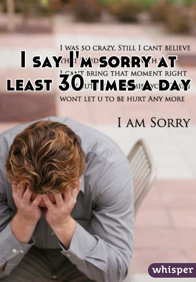 I say I'm sorry at least 30 times a day