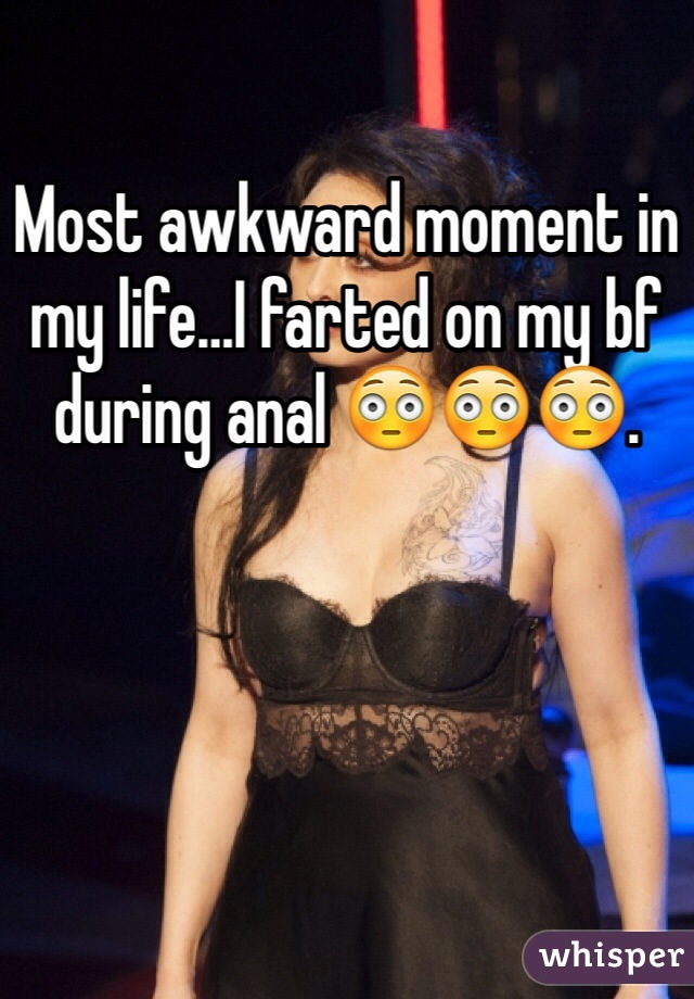Most awkward moment in my life…I farted on my bf during anal 😳😳😳.