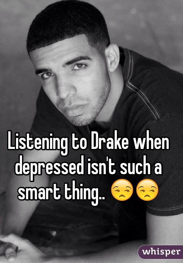 Listening to Drake when depressed isn't such a smart thing.. 😒😒