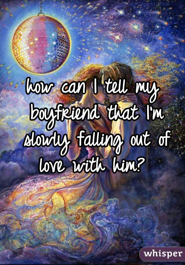how can I tell my boyfriend that I'm slowly falling out of love with him?
