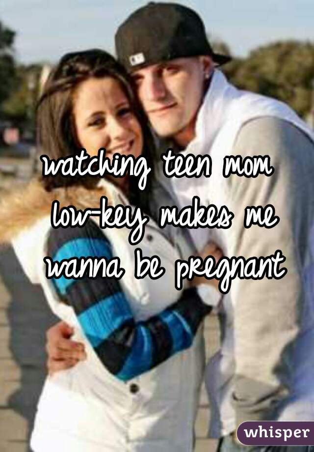 watching teen mom low-key makes me wanna be pregnant