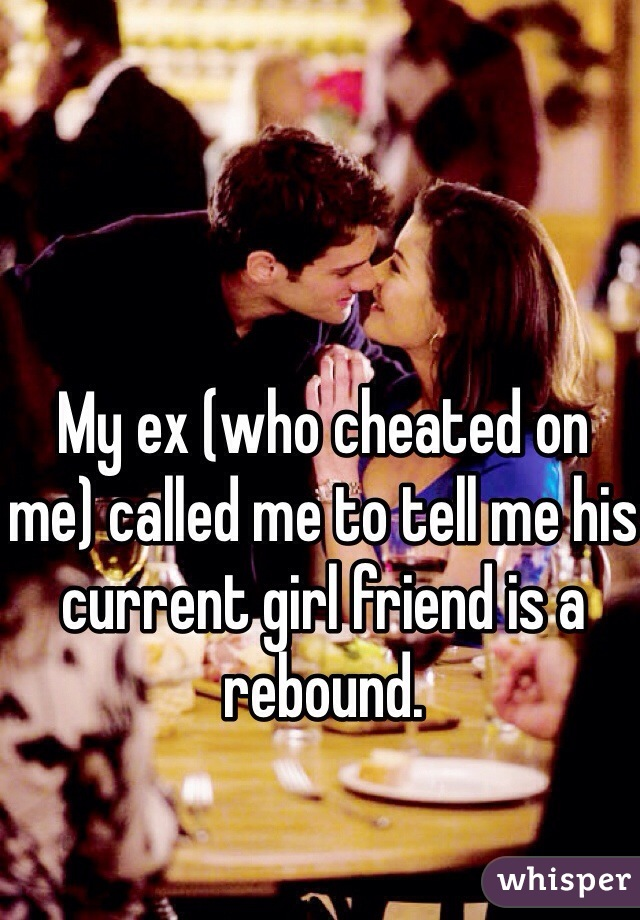My ex (who cheated on me) called me to tell me his current girl friend is a rebound.