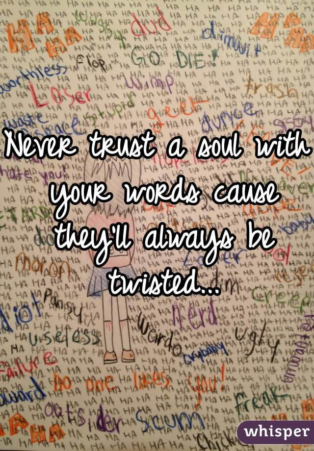 Never trust a soul with your words cause they'll always be twisted...