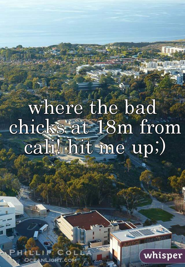 where the bad chicks at 18m from cali! hit me up;)