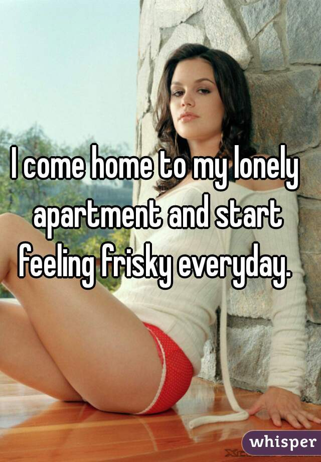 I come home to my lonely apartment and start feeling frisky everyday.