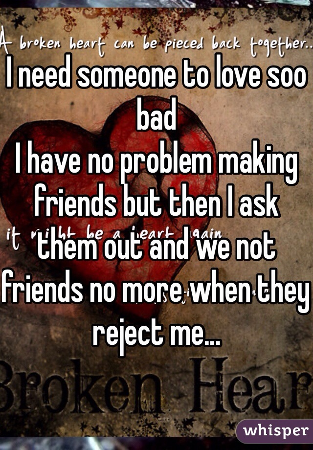 I need someone to love soo bad I have no problem making friends but then I ask them out and we not friends no more when they reject me...