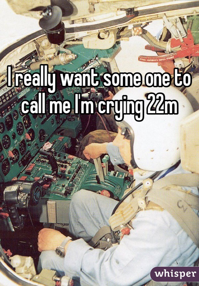 I really want some one to call me I'm crying 22m