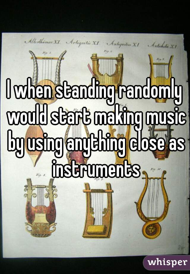I when standing randomly would start making music by using anything close as instruments