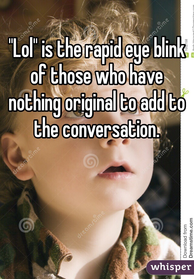 """""""Lol"""" is the rapid eye blink of those who have nothing original to add to the conversation."""