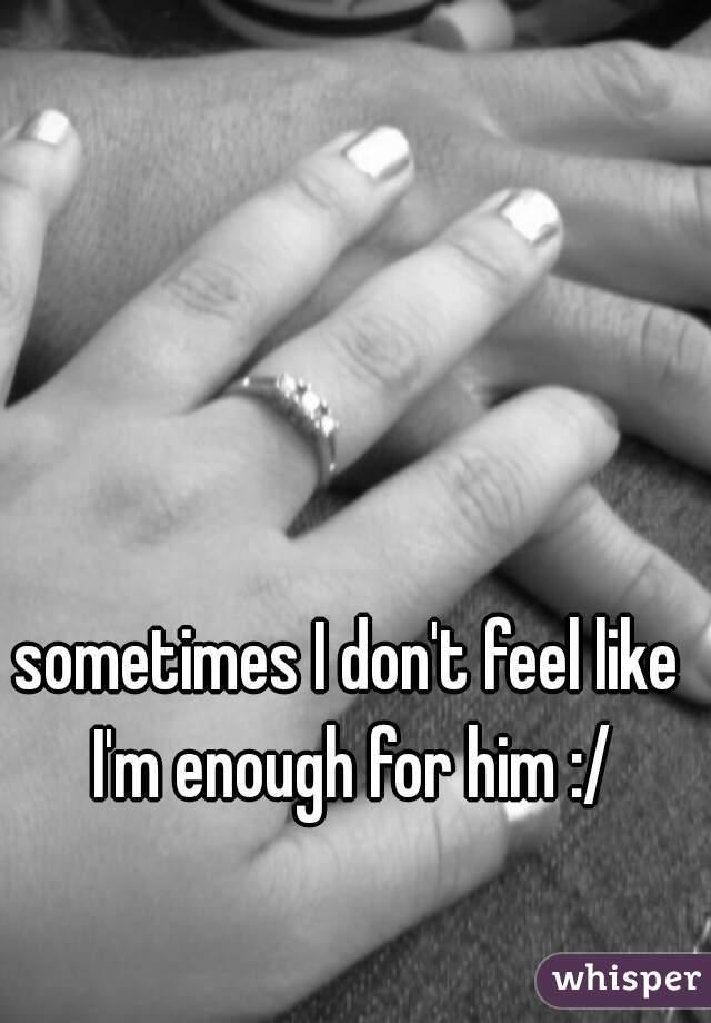 sometimes I don't feel like I'm enough for him :/