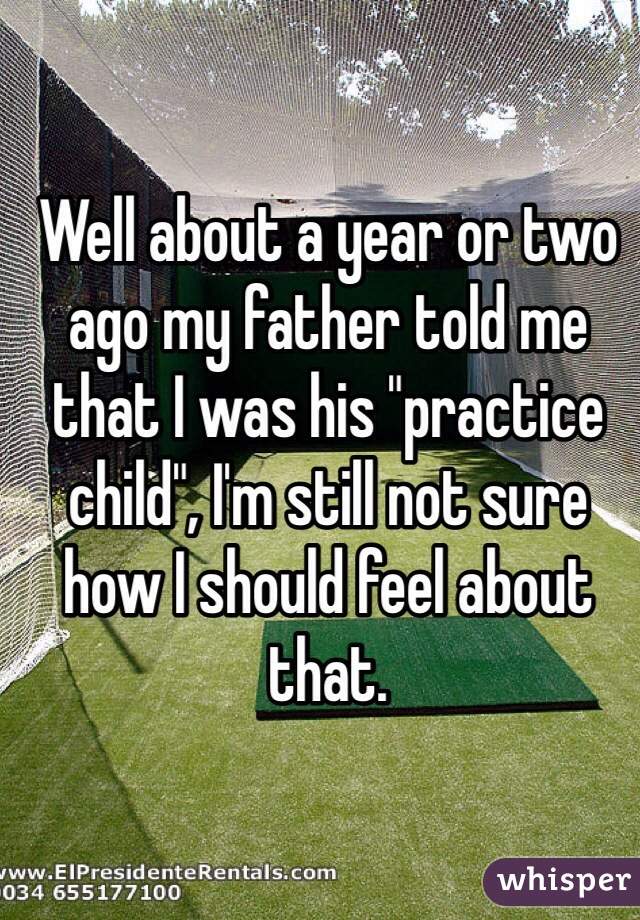 """Well about a year or two ago my father told me that I was his """"practice child"""", I'm still not sure how I should feel about that."""