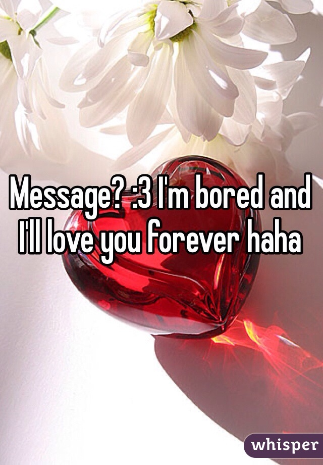 Message? :3 I'm bored and I'll love you forever haha